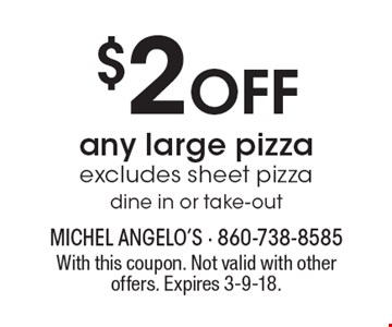 $2 Off any large pizza. Excludes sheet pizza dine in or take-out. With this coupon. Not valid with other offers. Expires 3-9-18.