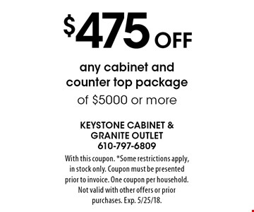 $475 Off any cabinet and counter top package of $5000 or more. With this coupon. *Some restrictions apply, in stock only. Coupon must be presented prior to invoice. One coupon per household. Not valid with other offers or prior purchases. Exp. 5/25/18.