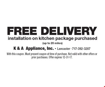 FREE DELIVERY installation on kitchen package purchased (up to 20 miles). With this coupon. Must present coupon at time of purchase. Not valid with other offers or prior purchases. Offer expires 12-31-17.