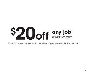 $20 off any job of $400 or more. With this coupon. Not valid with other offers or prior services. Expires 4/20/18.