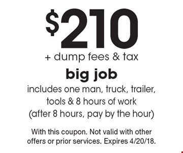Big Job $210 + dump fees & tax. Includes one man, truck, trailer, tools & 8 hours of work (after 8 hours, pay by the hour). With this coupon. Not valid with other offers or prior services. Expires 4/20/18.