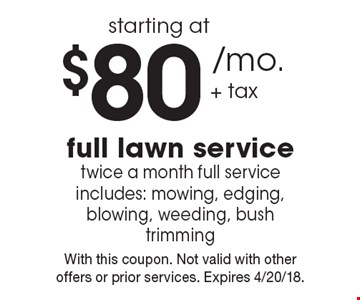 Full lawn service starting at $80 /mo. + tax. Twice a month full service includes: mowing, edging, blowing, weeding, bush trimming. With this coupon. Not valid with other offers or prior services. Expires 4/20/18.