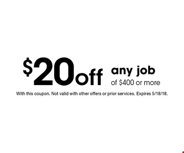 $20 off any job of $400 or more. With this coupon. Not valid with other offers or prior services. Expires 5/18/18.