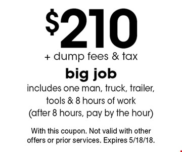$210+ dump fees & tax, big job includes one man, truck, trailer, tools & 8 hours of work (after 8 hours, pay by the hour). With this coupon. Not valid with other offers or prior services. Expires 5/18/18.
