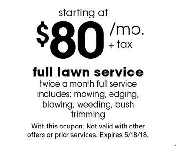 starting at $80+ tax/mo. full lawn service twice a month full service includes: mowing, edging, blowing, weeding, bush trimming. With this coupon. Not valid with other offers or prior services. Expires 5/18/18.