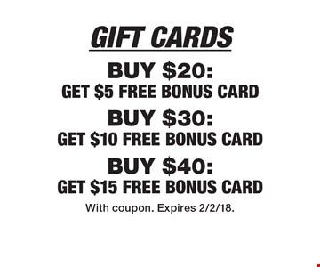 Gift Cards: Buy $20: Get $5 Free Bonus Card. Buy $30: Get $10 Free Bonus Card. Buy $40: Get $15 Free Bonus Card. With coupon. Expires 2/2/18.