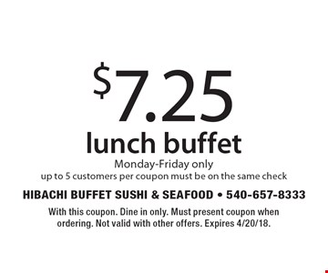 $7.25 lunch buffet. Monday-Friday only. Up to 5 customers per coupon, must be on the same check. With this coupon. Dine in only. Must present coupon when ordering. Not valid with other offers. Expires 4/20/18.
