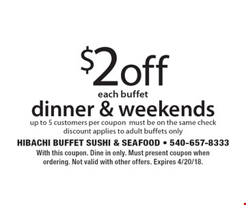 $2off each buffet dinner & weekends. Up to 5 customers per coupon, must be on the same check. Discount applies to adult buffets only. With this coupon. Dine in only. Must present coupon when ordering. Not valid with other offers. Expires 4/20/18.