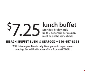 $7.25 lunch buffet. Monday-Friday only, up to 5 customers per coupon. Must be on the same check. With this coupon. Dine in only. Must present coupon when ordering. Not valid with other offers. Expires 6/22/18.