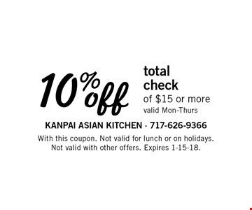 10% off total check of $15 or more. Valid Mon-Thurs. With this coupon. Not valid for lunch or on holidays. Not valid with other offers. Expires 1-15-18.
