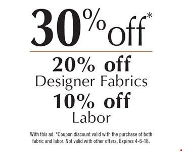 30% off* (20% off Designer Fabrics, 10% off Labor). With this ad. *Coupon discount valid with the purchase of both fabric and labor. Not valid with other offers. Expires 4-6-18.