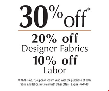 30% off! 20% off Designer Fabrics, 10% off Labor. With this ad. *Coupon discount valid with the purchase of both fabric and labor. Not valid with other offers. Expires 6-8-18.