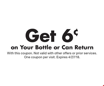Get 6¢ on Your Bottle or Can Return. With this coupon. Not valid with other offers or prior services. One coupon per visit. Expires 4/27/18.