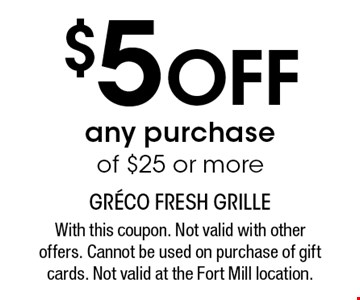 $5 off any purchase of $25 or more. With this coupon. Not valid with other offers. Cannot be used on purchase of gift cards. Not valid at the Fort Mill location.