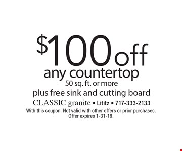 $100 off any countertop 50 sq. ft. or more plus free sink and cutting board. With this coupon. Not valid with other offers or prior purchases. Offer expires 1-31-18.