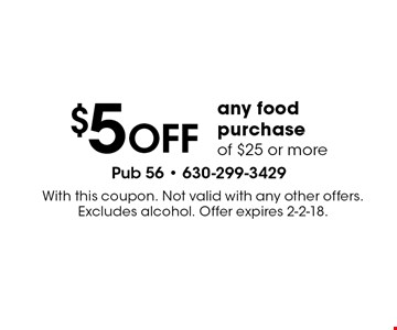 $5 OFF any food purchase of $25 or more. With this coupon. Not valid with any other offers. Excludes alcohol. Offer expires 2-2-18.