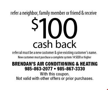 refer a neighbor, family member or friend & receive $100 cash back referral must be a new customer & give existing customer's name.New customer must purchase a complete system 14 SEER or higher. With this coupon. Not valid with other offers or prior purchases.