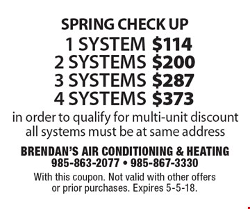 SPRING CHECK UP1 system $144, 2 systems $200, 3 systems $287, 4 systems $373 in order to qualify for multi-unit discount all systems must be at same address. With this coupon. Not valid with other offers or prior purchases. Expires 5-5-18.