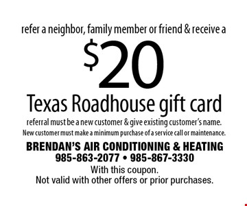 refer a neighbor, family member or friend & receive a $20 Texas Roadhouse gift card referral must be a new customer & give existing customer's name.New customer must make a minimum purchase of a service call or maintenance.. With this coupon. Not valid with other offers or prior purchases.
