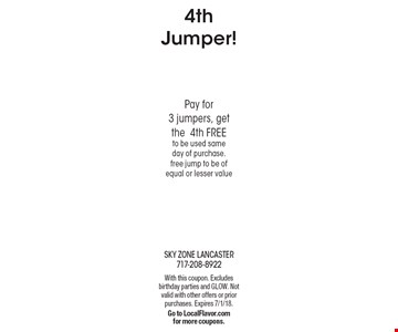 4th Jumper! FREE Pay for 3 jumpers, get the4th FREE to be used same day of purchase. free jump to be of equal or lesser value. With this coupon. Excludes birthday parties and GLOW. Not valid with other offers or prior purchases. Expires 7/1/18. Go to LocalFlavor.com for more coupons.
