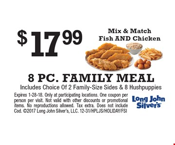$17.99 8 PC. FAMILY MEAL. Includes Choice Of 2 Family-Size Sides & 8 Hushpuppies. Mix & Match Fish AND Chicken. Expires 1-28-18. Only at participating locations. One coupon per person per visit. Not valid with other discounts or promotional items. No reproductions allowed. Tax extra. Does not include Cod. 2017 Long John Silver's, LLC. 12-31/HPLJS/HOLIDAY/FSI