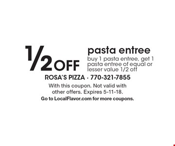 1/2 Off pasta entree. Buy 1 pasta entree, get 1 pasta entree of equal or lesser value 1/2 off. With this coupon. Not valid with other offers. Expires 5-11-18. Go to LocalFlavor.com for more coupons.