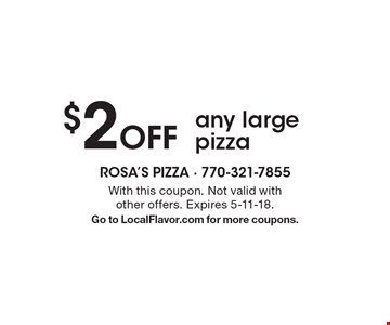 $2 Off any large pizza. With this coupon. Not valid with other offers. Expires 5-11-18. Go to LocalFlavor.com for more coupons.