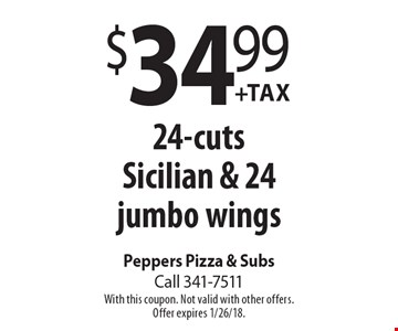 $34.99 +Tax 24-cuts Sicilian & 24 jumbo wings. With this coupon. Not valid with other offers. Offer expires 1/26/18.