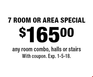 $165.00 7 ROOM OR AREA SPECIAL any room combo, halls or stairs. With coupon. Exp. 1-5-18.