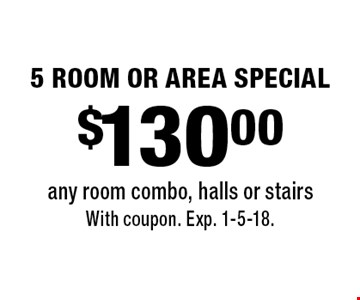 $130.00 5 ROOM OR AREA SPECIAL any room combo, halls or stairs. With coupon. Exp. 1-5-18.