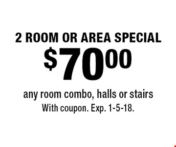 $70.00 2 ROOM OR AREA SPECIAL any room combo, halls or stairs. With coupon. Exp. 1-5-18.