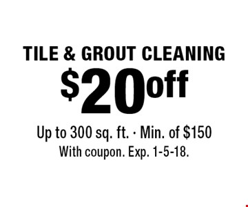 $20 off TILE & GROUT CLEANING Up to 300 sq. ft. - Min. of $150. With coupon. Exp. 1-5-18.