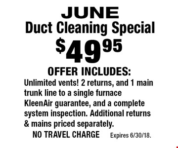 $49.95 JUNE Duct Cleaning Special Offer Includes: Unlimited vents! 2 returns, and 1 main trunk line to a single furnace KleenAir guarantee, and a complete system inspection. Additional returns & mains priced separately.. no travel charge Expires 6/30/18.