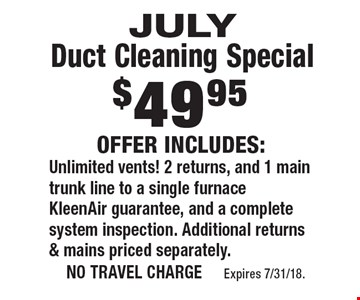 $49.95 JULY Duct Cleaning Special Offer Includes: Unlimited vents! 2 returns, and 1 main trunk line to a single furnace KleenAir guarantee, and a complete system inspection. Additional returns & mains priced separately.. no travel charge Expires 7/31/18.