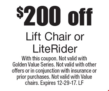 $200 off Lift Chair or LiteRider. With this coupon. Not valid with Golden Value Series. Not valid with other offers or in conjunction with insurance or prior purchases. Not valid with Value chairs. Expires 12-29-17. LF