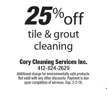 25% off tile & grout cleaning. Additional charge for environmentally safe products. Not valid with any other discounts. Payment is due upon completion of services. Exp. 2-2-18.
