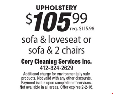 UPHOLSTERY $105.99 sofa & loveseat or sofa & 2 chairs. Reg. $115.98. Additional charge for environmentally safe products. Not valid with any other discounts. Payment is due upon completion of services. Not available in all areas. Offer expires 2-2-18.