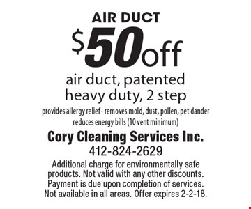 AIR DUCT. $50 off air duct, patented heavy duty, 2 step provides allergy relief - removes mold, dust, pollen, pet dander reduces energy bills (10 vent minimum). Additional charge for environmentally safe products. Not valid with any other discounts. Payment is due upon completion of services. Not available in all areas. Offer expires 2-2-18.