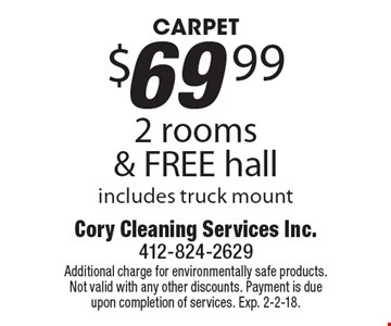 CARPET $69.99 2 rooms & FREE hall. Includes truck mount. Additional charge for environmentally safe products. Not valid with any other discounts. Payment is due upon completion of services. Exp. 2-2-18.