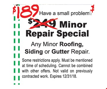 $189 Minor Repair Special. Any Minor Roofing, Siding or Gutter Repair. Some restrictions apply. Must be mentioned at time of scheduling. Cannot be combined with other offers. Not valid on previously contracted work. Expires12/31/18