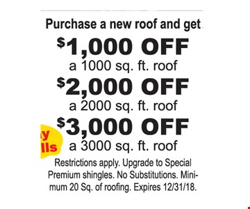 Purchase a new roof and get $1,000 off a 1000 sq. Ft. Roof. $2,000 Off a 2000 sq. Ft. Roof. $3,000 Off a 3000 sq. Ft. Roof Restrictions apply. Upgrade to Special Premium shingles. No Substitutions. Minimum 20 Sq. of roofing. Expires12/31/18