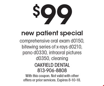$99 new patient special comprehensive oral exam d0150, bitewing series of x-rays d0210, pano d0330, intraoral pictures d0350, cleaning. With this coupon. Not valid with other offers or prior services. Expires 8-10-18.
