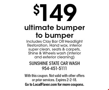 $149 ultimate bumper to bumper. Includes Clay Bar OR Headlight Restoration, Hand wax, interior super clean, seats & carpets, Shine & Wheels wash (interior and exterior cleaning). With this coupon. Not valid with other offers or prior services. Expires 2-2-18.Go to LocalFlavor.com for more coupons.