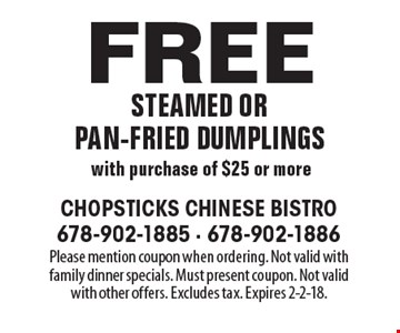 Free steamed or pan-fried dumplings with purchase of $25 or more. Please mention coupon when ordering. Not valid with family dinner specials. Must present coupon. Not valid with other offers. Excludes tax. Expires 2-2-18.