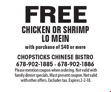 Free chicken or shrimp Lo mein with purchase of $40 or more. Please mention coupon when ordering. Not valid with family dinner specials. Must present coupon. Not valid with other offers. Excludes tax. Expires 2-2-18.