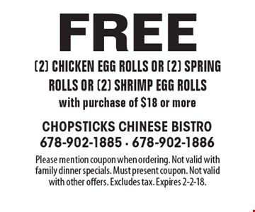 Free (2) chicken egg rolls or (2) spring rolls or (2) shrimp egg rolls with purchase of $18 or more. Please mention coupon when ordering. Not valid with family dinner specials. Must present coupon. Not valid with other offers. Excludes tax. Expires 2-2-18.