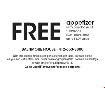 FREE appetizer with purchase of 2 entrees (Sun.-Thurs. only) - up to $6.99 value. With this coupon. One coupon per customer, per table. Not valid on the all-you-can-eat buffets, local flavor deals or groupon deals. Not valid on holidays or with other offers. Expires 2/2/18. Go to LocalFlavor.com for more coupons.