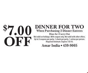$7.00 OFF Dinner For Two When Purchasing 2 Dinner Entrees. Dine-In - Carry-Out. Not valid on holidays. With coupon only. Not valid with other offers. Up to 3 coupons per party. 1 check per party. 1 entree per person. Required minimum. Expires 1/5/18.