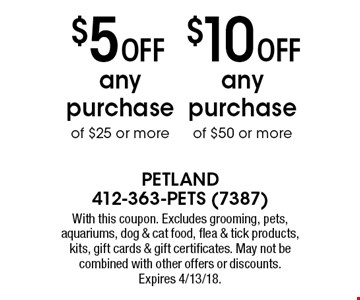 $5 off any purchase of $25 or more OR $10 off any purchase of $50 or more. With this coupon. Excludes grooming, pets, aquariums, dog & cat food, flea & tick products, kits, gift cards & gift certificates. May not be combined with other offers or discounts. Expires 4/13/18.