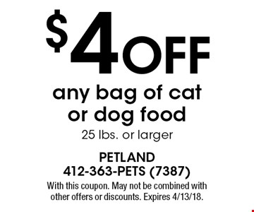 $4 off any bag of cat or dog food 25 lbs. or larger. With this coupon. May not be combined with other offers or discounts. Expires 4/13/18.
